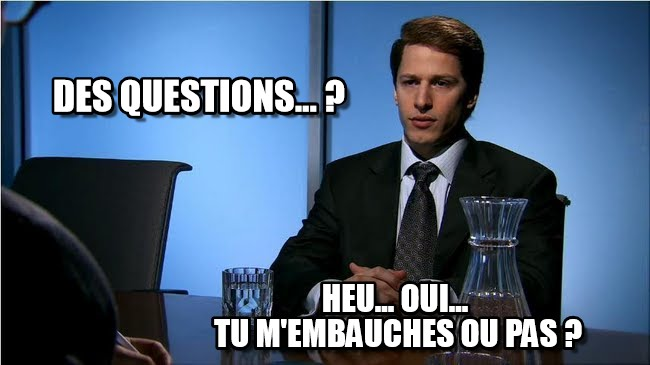 Est-ce que j'ai des questions ? Heu, oui, tu m'embauches ou pas ?